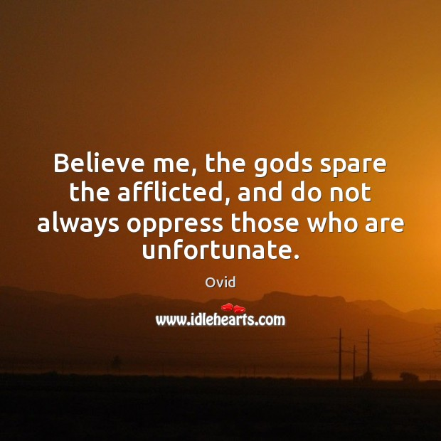 Believe me, the Gods spare the afflicted, and do not always oppress Image