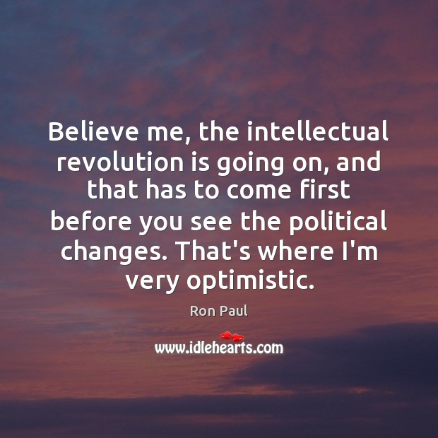 Believe me, the intellectual revolution is going on, and that has to Ron Paul Picture Quote