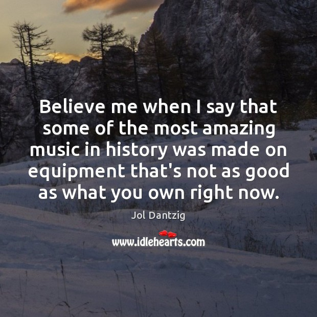 Image, Believe me when I say that some of the most amazing music