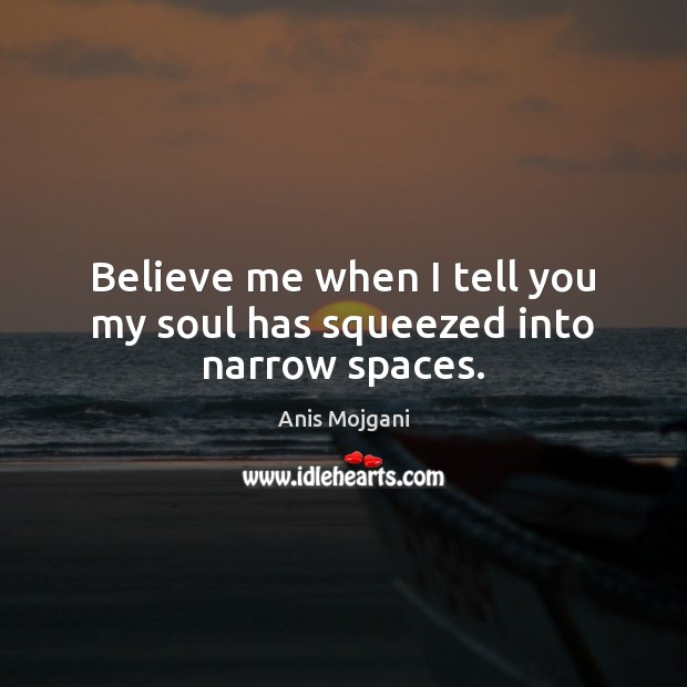 Image, Believe me when I tell you my soul has squeezed into narrow spaces.
