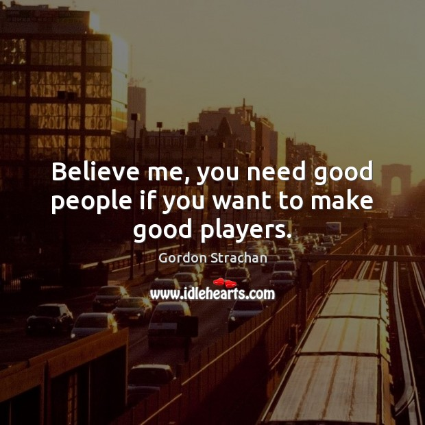 Believe me, you need good people if you want to make good players. Gordon Strachan Picture Quote
