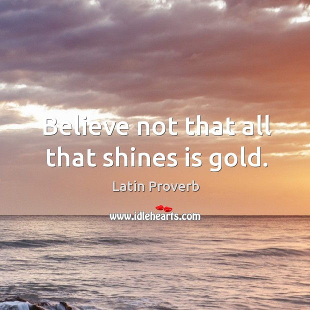 Image, Believe not that all that shines is gold.