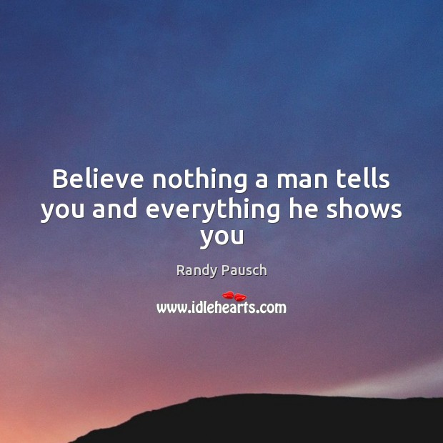 Believe nothing a man tells you and everything he shows you Image