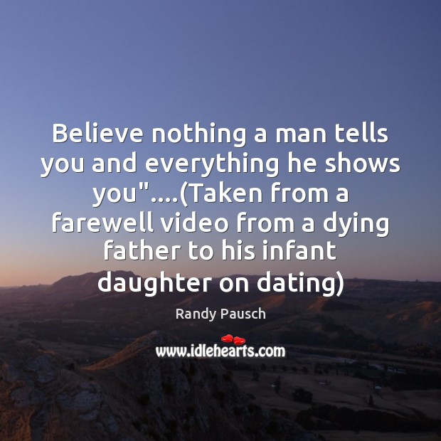 """Believe nothing a man tells you and everything he shows you""""….(Taken Randy Pausch Picture Quote"""