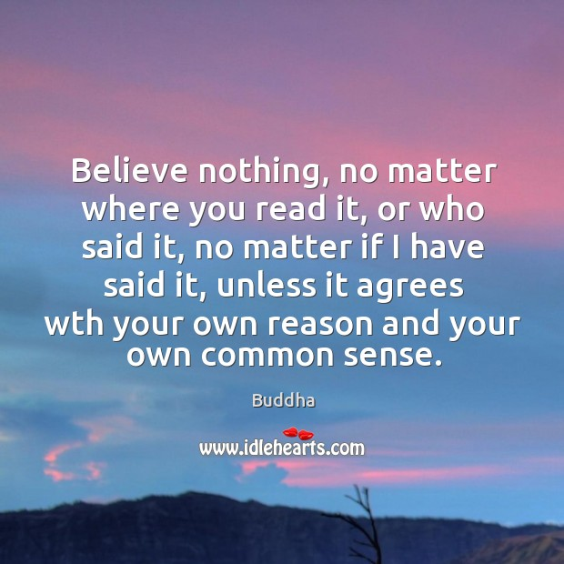 Believe nothing, no matter where you read it, or who said it, no matter if I have said it Buddha Picture Quote