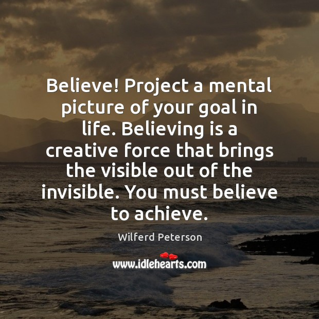 Believe! Project a mental picture of your goal in life. Believing is Wilferd Peterson Picture Quote