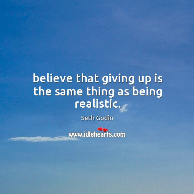 Believe that giving up is the same thing as being realistic. Image