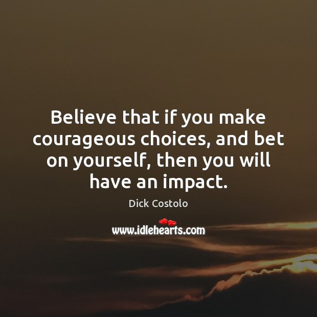 Believe that if you make courageous choices, and bet on yourself, then Image