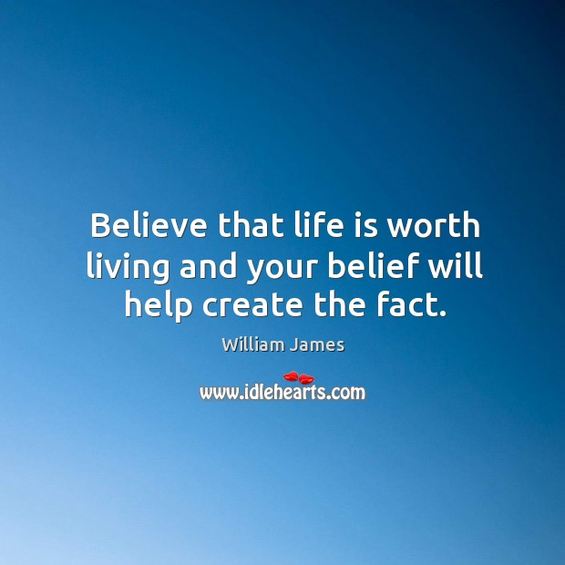 Believe that life is worth living and your belief will help create the fact. Image