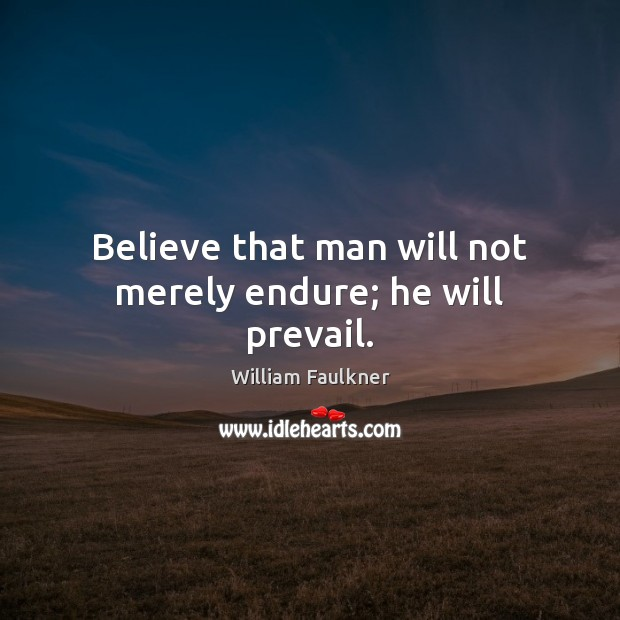 Believe that man will not merely endure; he will prevail. Image