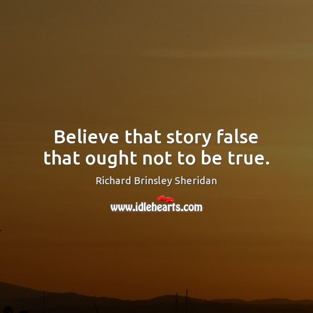 Believe that story false that ought not to be true. Richard Brinsley Sheridan Picture Quote