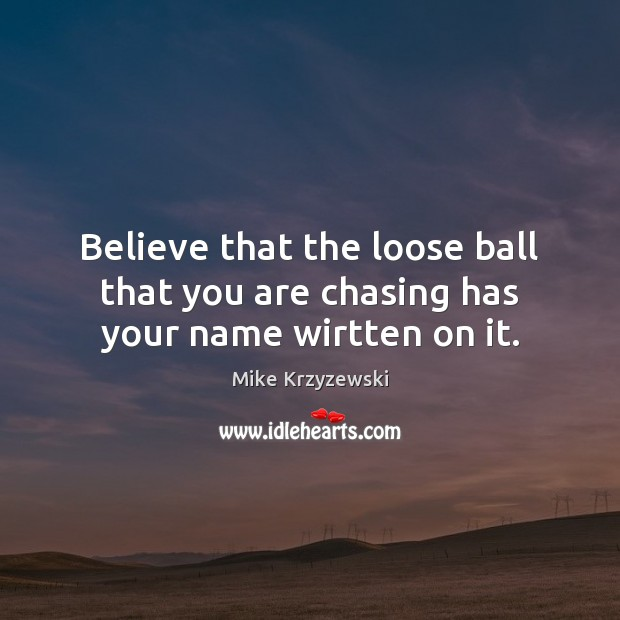 Believe that the loose ball that you are chasing has your name wirtten on it. Mike Krzyzewski Picture Quote