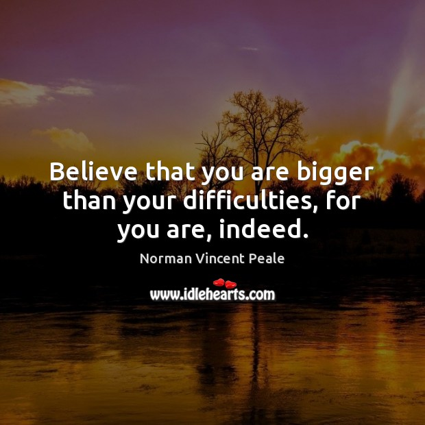 Believe that you are bigger than your difficulties, for you are, indeed. Image