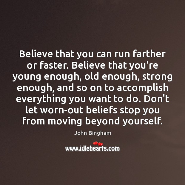 Believe that you can run farther or faster. Believe that you're young John Bingham Picture Quote