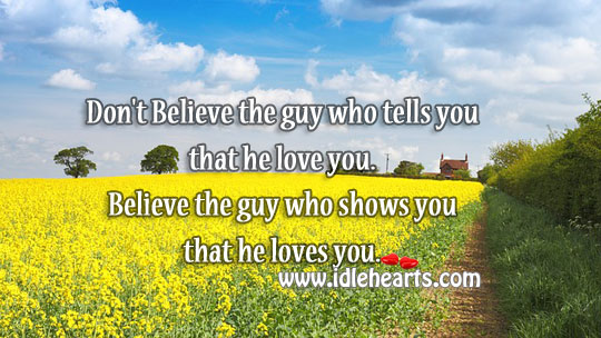 Believe The Guy Who Shows You That He Loves You.