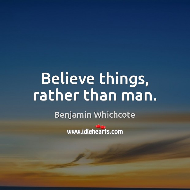 Believe things, rather than man. Benjamin Whichcote Picture Quote