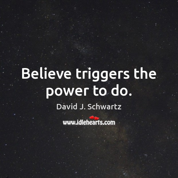 Believe triggers the power to do. David J. Schwartz Picture Quote