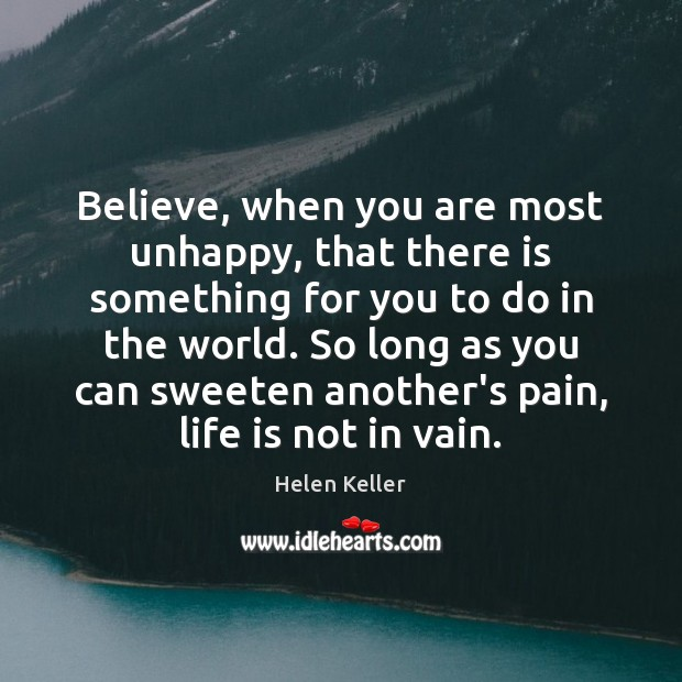 Image, Believe, when you are most unhappy, that there is something for you