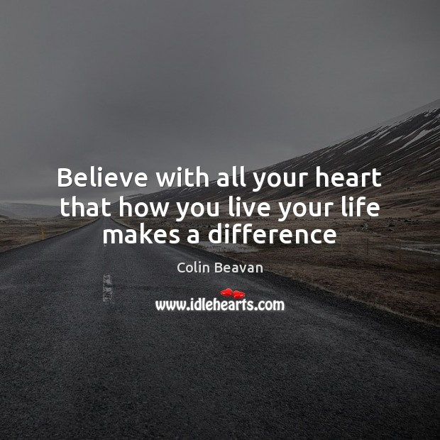 Believe with all your heart that how you live your life makes a difference Image