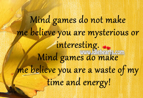 Mind Games Do Not Make Me Believe You Are Mysterious Or Interesting.
