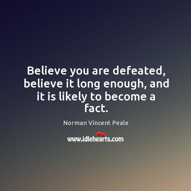 Believe you are defeated, believe it long enough, and it is likely to become a fact. Image