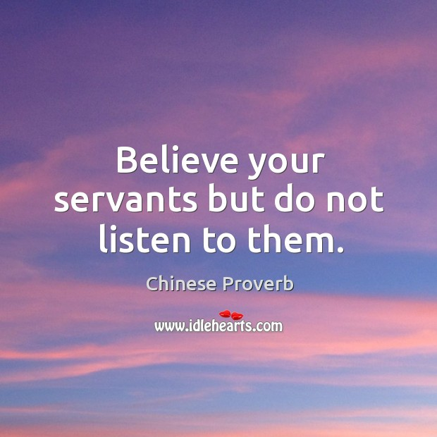 Image, Believe your servants but do not listen to them.