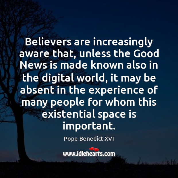 Believers are increasingly aware that, unless the Good News is made known Pope Benedict XVI Picture Quote