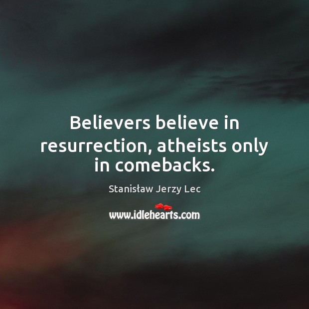 Believers believe in resurrection, atheists only in comebacks. Stanisław Jerzy Lec Picture Quote