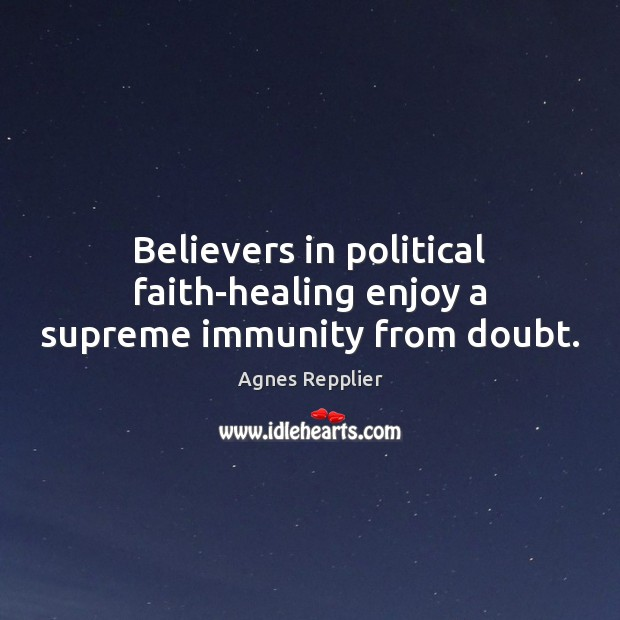 Image, Believers in political faith-healing enjoy a supreme immunity from doubt.
