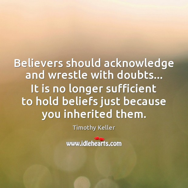 Believers should acknowledge and wrestle with doubts… It is no longer sufficient Timothy Keller Picture Quote