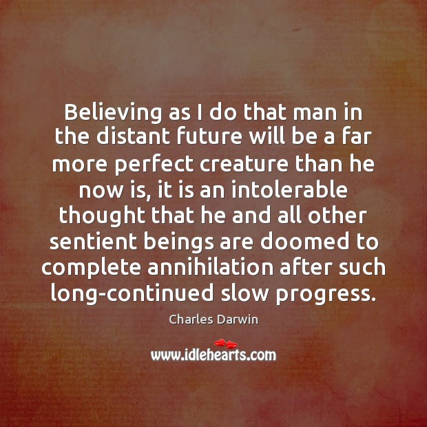 Believing as I do that man in the distant future will be Charles Darwin Picture Quote