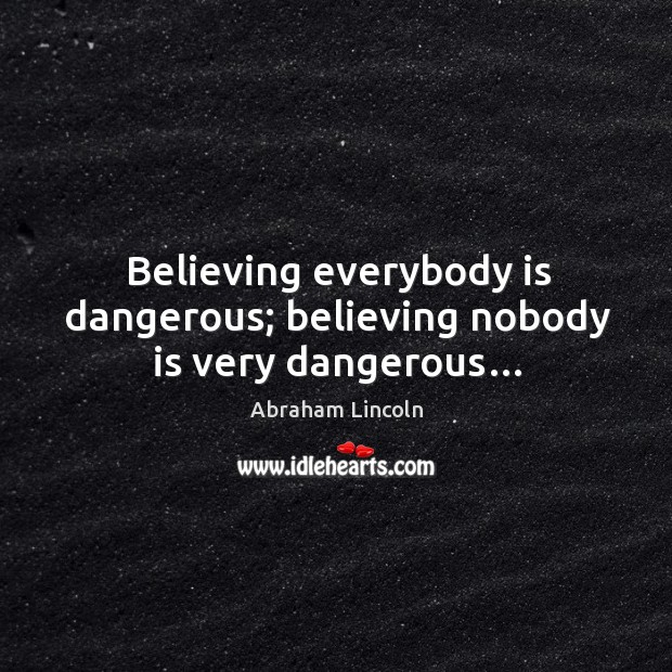 Image, Believing everybody is dangerous; believing nobody is very dangerous…