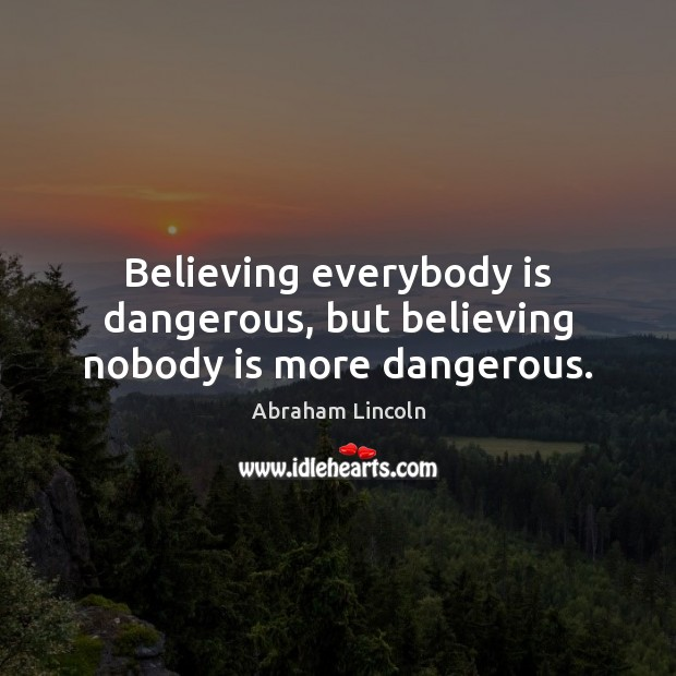 Believing everybody is dangerous, but believing nobody is more dangerous. Abraham Lincoln Picture Quote
