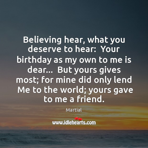 Believing hear, what you deserve to hear:  Your birthday as my own Martial Picture Quote