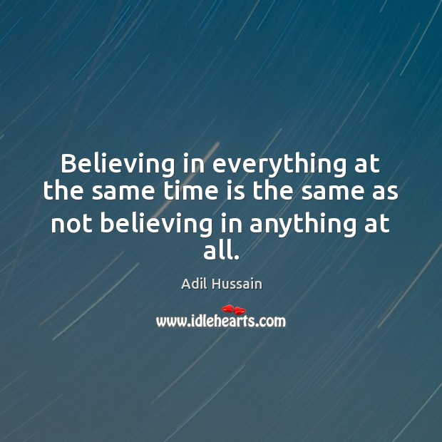 Image, Believing in everything at the same time is the same as not believing in anything at all.