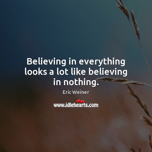 Believing in everything looks a lot like believing in nothing. Image