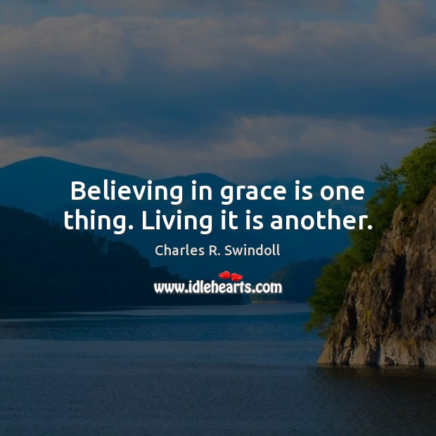 Believing in grace is one thing. Living it is another. Charles R. Swindoll Picture Quote