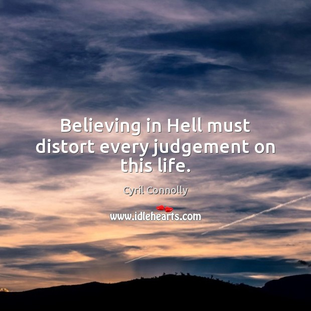 Believing in Hell must distort every judgement on this life. Cyril Connolly Picture Quote