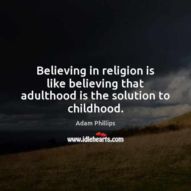 Believing in religion is like believing that adulthood is the solution to childhood. Religion Quotes Image