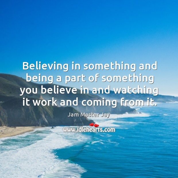 Believing in something and being a part of something you believe in and watching it work and coming from it. Image