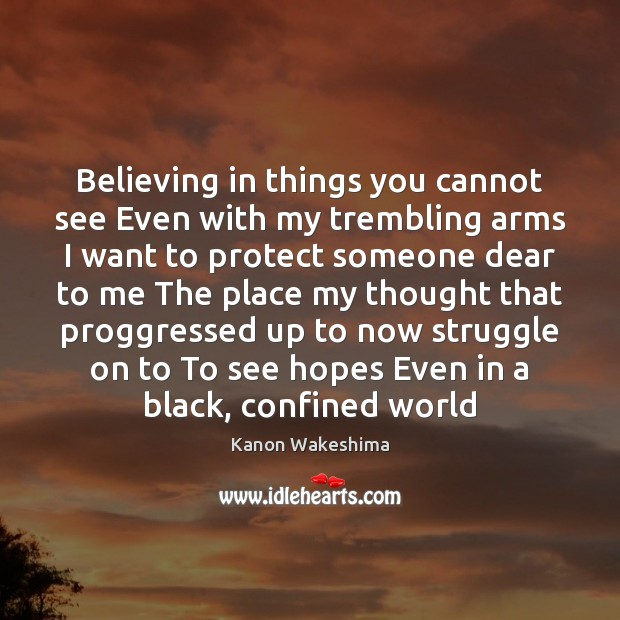 Believing in things you cannot see Even with my trembling arms I Image