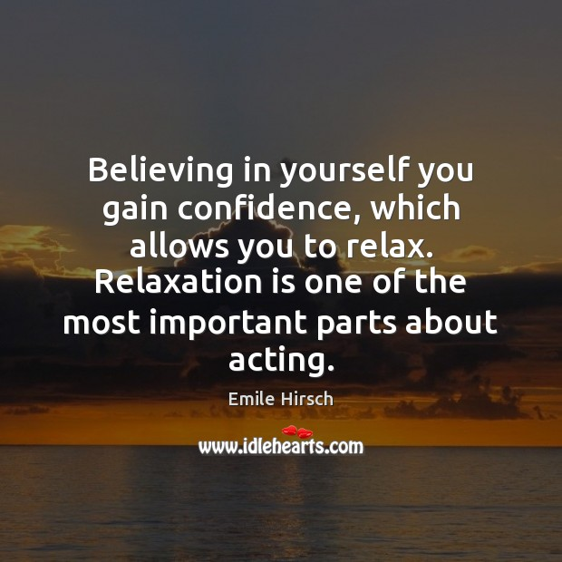 Believing in yourself you gain confidence, which allows you to relax. Relaxation Emile Hirsch Picture Quote