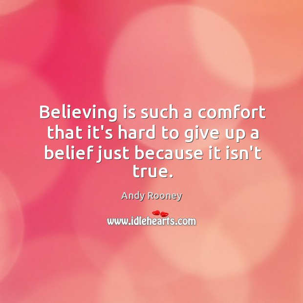 Believing is such a comfort that it's hard to give up a belief just because it isn't true. Image