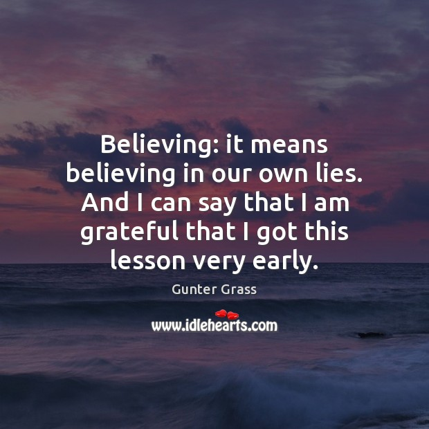 Believing: it means believing in our own lies. And I can say Gunter Grass Picture Quote