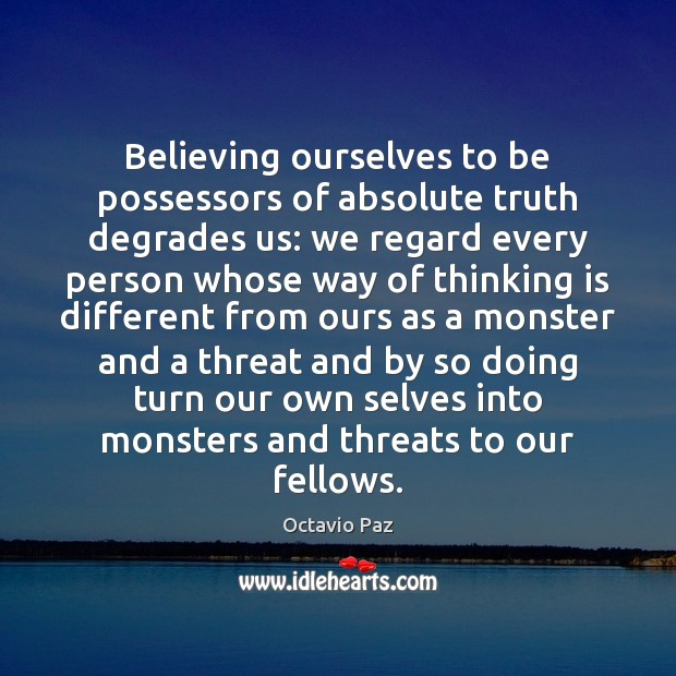 Believing ourselves to be possessors of absolute truth degrades us: we regard Octavio Paz Picture Quote