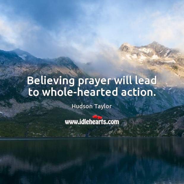 Believing prayer will lead to whole-hearted action. Hudson Taylor Picture Quote