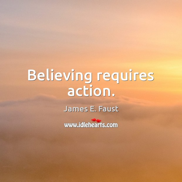 Believing requires action. James E. Faust Picture Quote