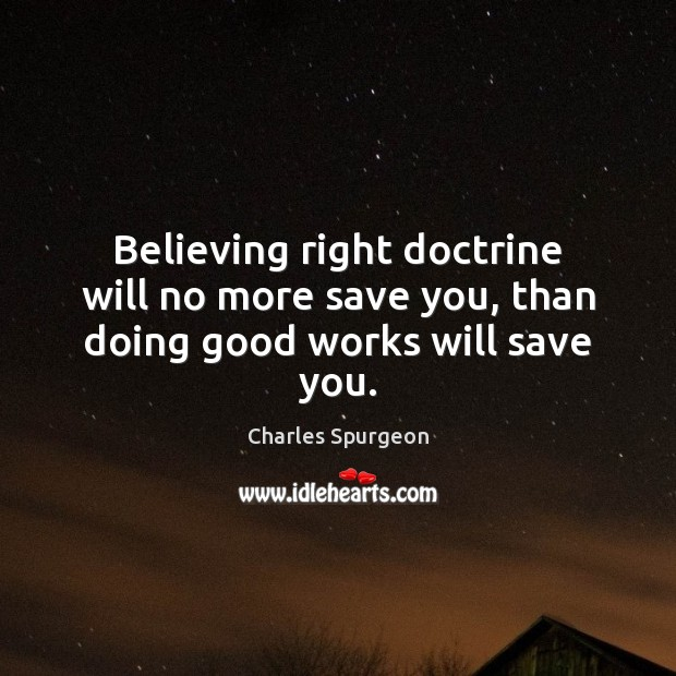 Image, Believing right doctrine will no more save you, than doing good works will save you.