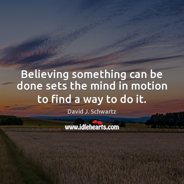 Believing something can be done sets the mind in motion to find a way to do it. David J. Schwartz Picture Quote