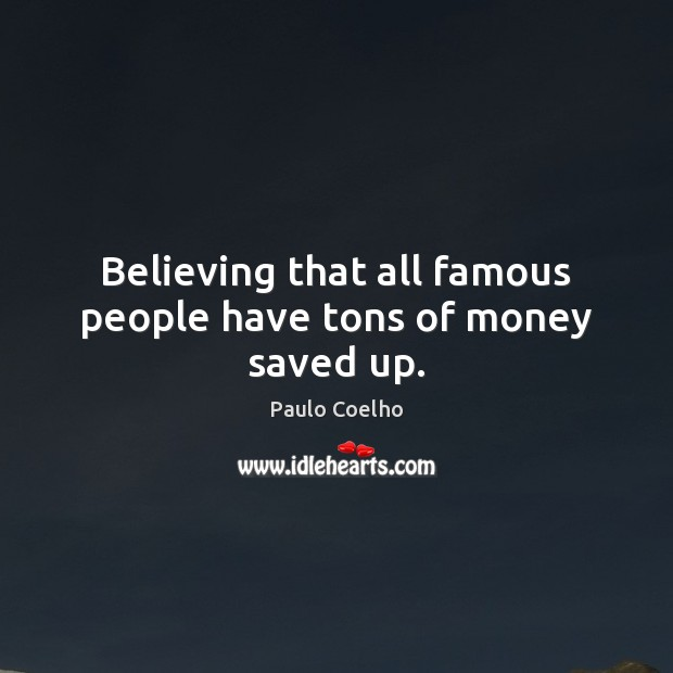 Believing that all famous people have tons of money saved up. Image